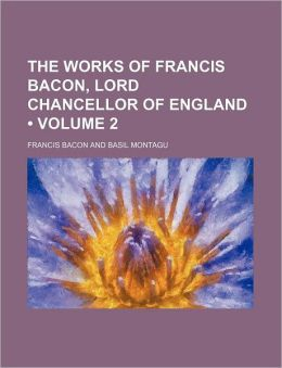 The Works Of Francis Bacon, Lord Chancellor Of England (Volume 2)