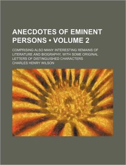 Anecdotes of Eminent Persons (Volume 2); Comprising Also Many Interesting Remains of Literature and Biography, with Some Original Letters of Distingui