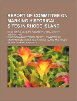 Report of Committee on Marking Historical Sites in Rhode Island; Made to the General Assembly at It's January Session, 1913