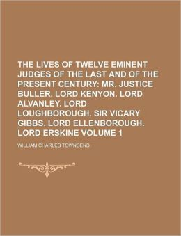 The Lives of Twelve Eminent Judges of the Last and of the Present Century Volume 1; Mr. Justice Buller. Lord Kenyon. Lord Alvanley. Lord Loughborough.