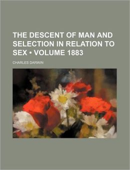 The Descent of Man and Selection in Relation to Sex (Volume 1883)