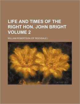 Life and Times of the Right Hon. John Bright Volume 2