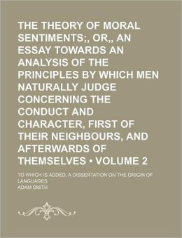 The Theory of Moral Sentiments - Or, An Essay Towards an Analysis of the Principles by which Men Naturally Judge Concerning the Conduct and Character, First of Their Neighbors, and Afterwards of Themselves: To which is Added, A Dissertation on the Origin
