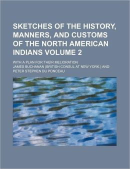 Sketches Of The History, Manners, And Customs Of The North American Indians (Volume 2); With A Plan For Their Melioration