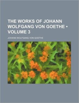 The Works Of Johann Wolfgang Von Goethe (Volume 3)