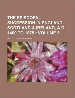 The Episcopal Succession in England, Scotland & Ireland, A.D. 1400 to 1875 (Volume 3)