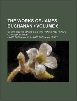 The Works of James Buchanan (Volume 6); Comprising His Speeches, State Papers, and Private Correspondence