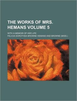 The Works of Mrs. Hemans Volume 5; With a Memoir of Her Life