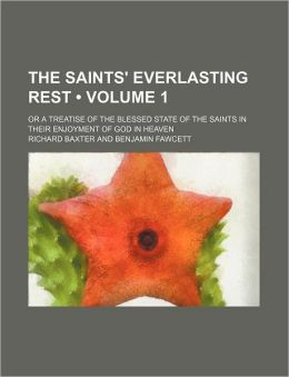 The Saints' Everlasting Rest (Volume 1); Or A Treatise Of The Blessed State Of The Saints In Their Enjoyment Of God In Heaven