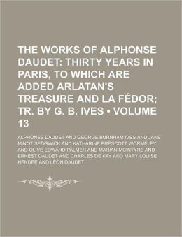 The Works of Alphonse Daudet Volume 13; Thirty Years in Paris, to Which Are Added Arlatan's Treasure and La Fedor Tr. by G. B. Ives