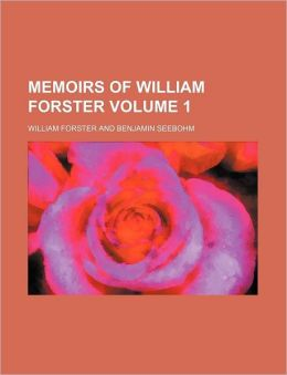 Memoirs of William Forster Volume 1