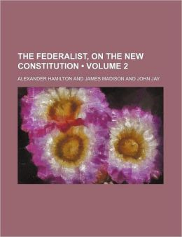 The Federalist: On The New Constitution (Volume 2)
