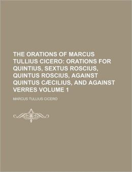The Orations Of Marcus Tullius Cicero (Volume 1); Orations For Quintius, Sextus Roscius, Quintus Roscius, Against Quintus CaCilius, And Against