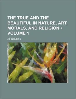 The True And The Beautiful In Nature, Art, Morals, And Religion (Volume 1)