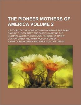 The Pioneer Mothers Of America (Volume 2); A Record Of The More Notable Women Of The Early Days Of The Country, And Particularly Of The