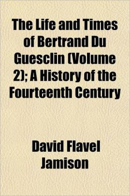 The Life and Times of Bertrand Du Guesclin; A History of the Fourteenth Century Volume 2