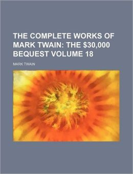 The Complete Works Of Mark Twain (Volume 18); The $30,000 Bequest