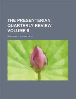 The Presbyterian Quarterly Review Volume 5