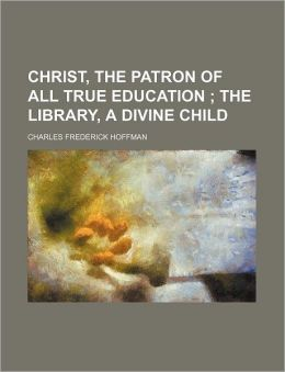 Christ, the patron of all true education ; The library, a divine child