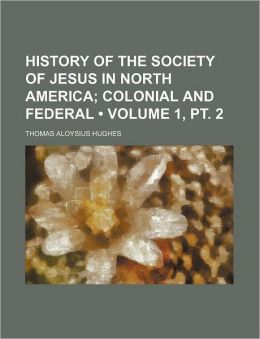 History of the Society of Jesus in North America (Volume 1, pt. 2); Colonial and Federal