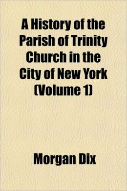 A History of the Parish of Trinity Church in the City of New York (Volume 1)