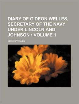 Diary of Gideon Welles, Secretary of the Navy Under Lincoln and Johnson (Volume 1)