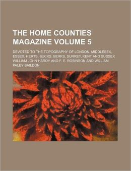 The Home Counties Magazine Volume 5; Devoted to the Topography of London, Middlesex, Essex, Herts, Bucks, Berks, Surrey, Kent and Sussex