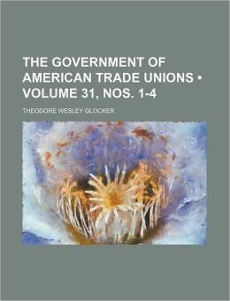 The Government Of American Trade Unions (31, Nos. 1-4)