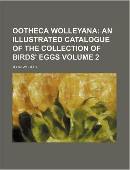 Ootheca Wolleyana Volume 2 ; an illustrated catalogue of the collection of birds' eggs