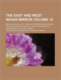 The East and West Indian Mirror Volume 18; Being an Account of Joris Van Speilbergen's Voyage Round the World (1614-1617), and the Australian Navigati