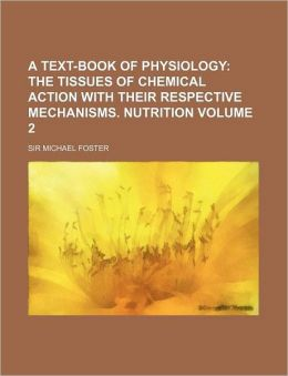 A Text-Book of Physiology Volume 2; The Tissues of Chemical Action with Their Respective Mechanisms. Nutrition