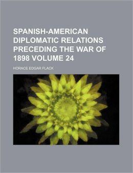 Spanish-American Diplomatic Relations Preceding the War of 1898 Volume 24