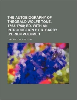 The Autobiography of Theobald Wolfe Tone. 1763-1798 Volume 1; Ed. with an Introduction by R. Barry O'Brien