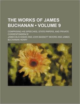 The Works of James Buchanan (Volume 9); Comprising His Speeches, State Papers, and Private Correspondence