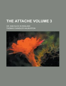 The Attache; Or, Sam Slick in England Volume 3