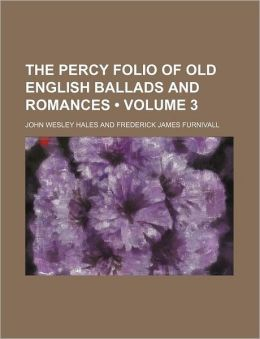 The Percy Folio of Old English Ballads and Romances (Volume 3)