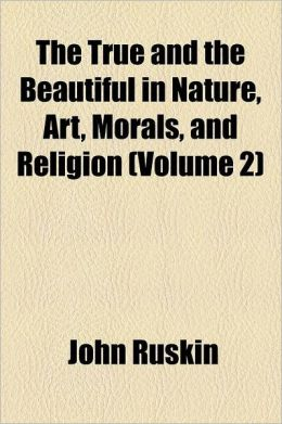 The True And The Beautiful In Nature, Art, Morals, And Religion (Volume 2)