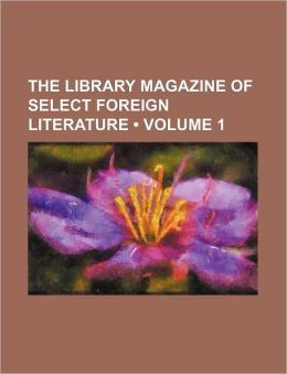 The Library Magazine Of Select Foreign Literature (Volume 1)