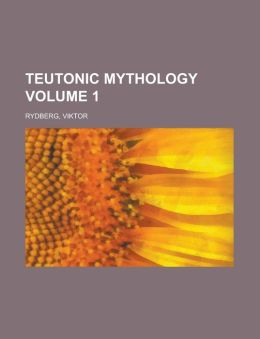 Teutonic Mythology Volume 1