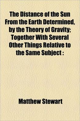 The Distance of the Sun from the Earth Determined, by the Theory of Gravity; Together with Several Other Things Relative to the Same Subject
