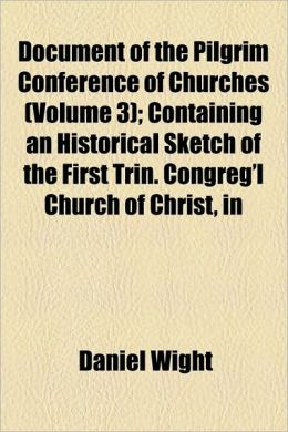 Document of the Pilgrim Conference of Churches (Volume 3); Containing an Historical Sketch of the First Trin. Congreg'l Church of Christ, in