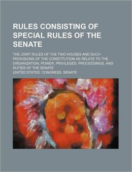 Rules Consisting of Special Rules of the Senate; The Joint Rules of the Two Houses and Such Provisions of the Constitution as Relate to the Organizati