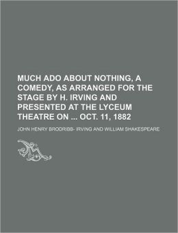 Much ADO about Nothing, a Comedy, as Arranged for the Stage by H. Irving and Presented at the Lyceum Theatre on Oct. 11, 1882