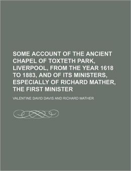 Some Account of the Ancient Chapel of Toxteth Park, Liverpool, from the Year 1618 to 1883, and of Its Ministers, Especially of Richard Mather, the Fir