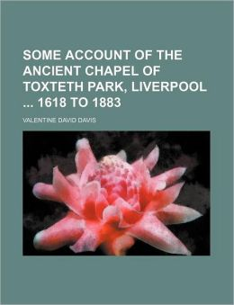 Some Account of the Ancient Chapel of Toxteth Park, Liverpool 1618 to 1883