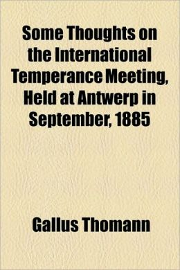 Some Thoughts on the International Temperance Meeting, Held at Antwerp in September, 1885