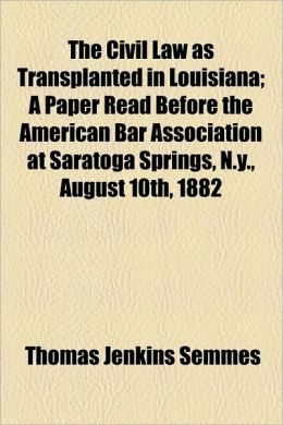 The Civil Law as Transplanted in Louisiana; A Paper Read Before the American Bar Association at Saratoga Springs, N.Y., August 10th, 1882