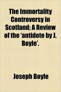 The Immortality Controversy in Scotland; A Review of the 'Antidote by J. Boyle'.