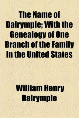 The Name of Dalrymple; With the Genealogy of One Branch of the Family in the United States