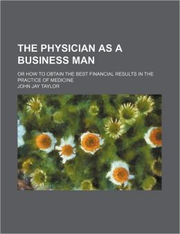 The Physician as a Business Man; Or How to Obtain the Best Financial Results in the Practice of Medicine
